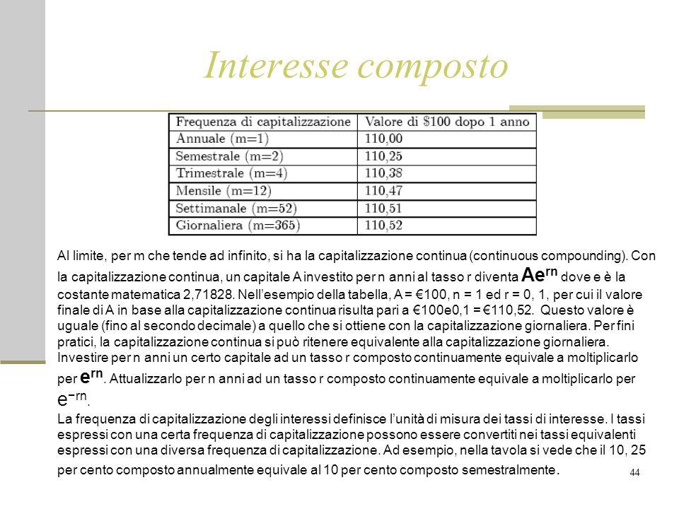 44 Interesse composto Al limite, per m che tende ad infinito, si ha la capitalizzazione continua (continuous compounding). Con la capitalizzazione con