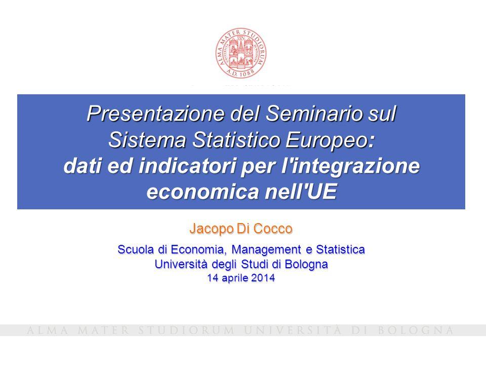 Presentazione del Seminario sul Sistema Statistico Europeo: dati ed indicatori per l'integrazione economica nell'UE Jacopo Di Cocco Scuola di Economia