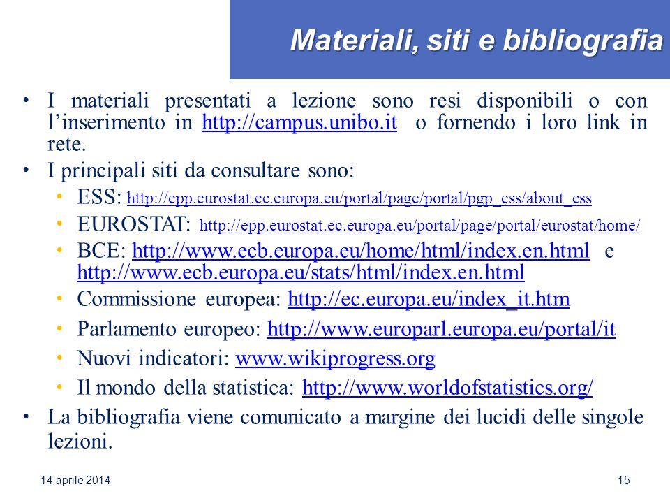 Materiali, siti e bibliografia I materiali presentati a lezione sono resi disponibili o con l'inserimento in http://campus.unibo.it o fornendo i loro link in rete.http://campus.unibo.it I principali siti da consultare sono: ESS: http://epp.eurostat.ec.europa.eu/portal/page/portal/pgp_ess/about_ess http://epp.eurostat.ec.europa.eu/portal/page/portal/pgp_ess/about_ess EUROSTAT: http://epp.eurostat.ec.europa.eu/portal/page/portal/eurostat/home/ http://epp.eurostat.ec.europa.eu/portal/page/portal/eurostat/home/ BCE: http://www.ecb.europa.eu/home/html/index.en.html e http://www.ecb.europa.eu/stats/html/index.en.htmlhttp://www.ecb.europa.eu/home/html/index.en.html http://www.ecb.europa.eu/stats/html/index.en.html Commissione europea: http://ec.europa.eu/index_it.htmhttp://ec.europa.eu/index_it.htm Parlamento europeo: http://www.europarl.europa.eu/portal/ithttp://www.europarl.europa.eu/portal/it Nuovi indicatori: www.wikiprogress.orgwww.wikiprogress.org Il mondo della statistica: http://www.worldofstatistics.org/http://www.worldofstatistics.org/ La bibliografia viene comunicato a margine dei lucidi delle singole lezioni.