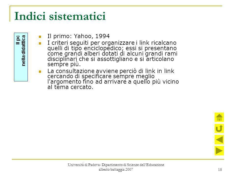 18 Indici sistematici Il primo: Yahoo, 1994 I criteri seguiti per organizzare i link ricalcano quelli di tipo enciclopedico; essi si presentano come g