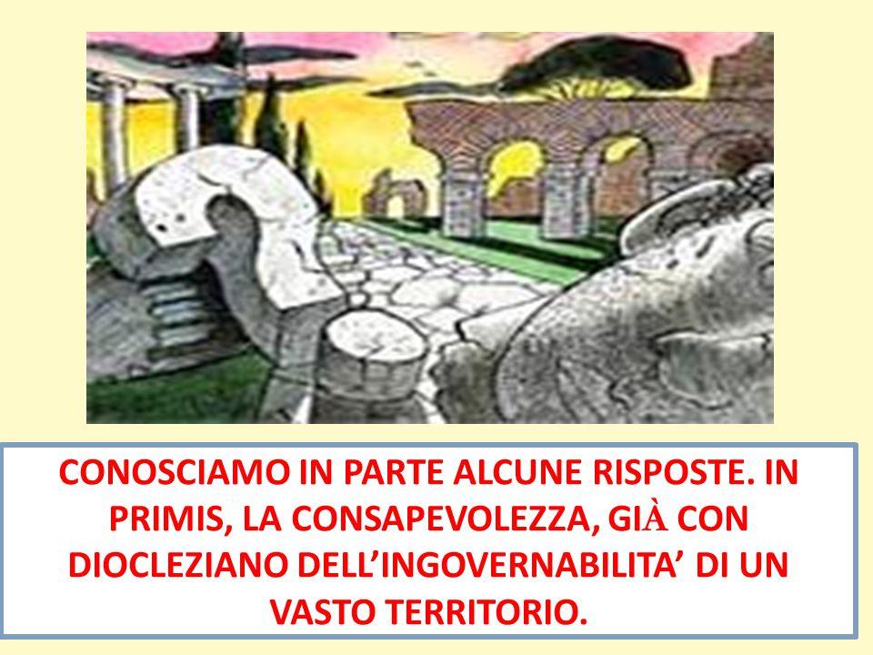 CONOSCIAMO IN PARTE ALCUNE RISPOSTE. IN PRIMIS, LA CONSAPEVOLEZZA, GI À CON DIOCLEZIANO DELL'INGOVERNABILITA' DI UN VASTO TERRITORIO.