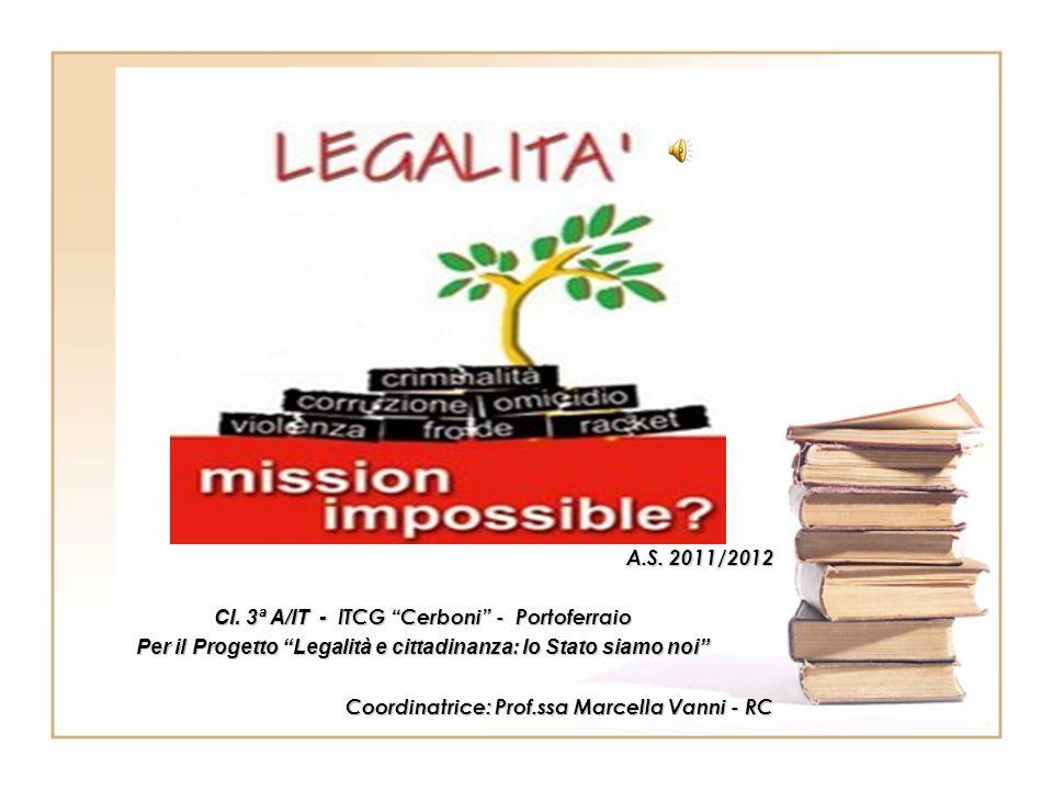 """A.S. 2011/2012 A.S. 2011/2012 Cl. 3ª A/IT - ITCG """"Cerboni"""" - Portoferraio Per il Progetto """"Legalità e cittadinanza: lo Stato siamo noi"""" Coordinatrice:"""