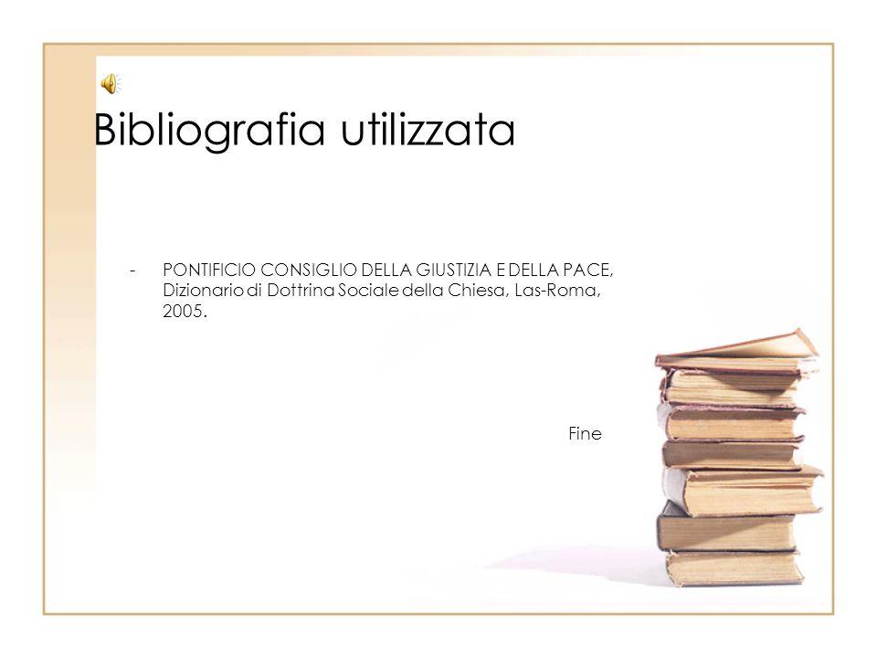 Bibliografia utilizzata -PONTIFICIO CONSIGLIO DELLA GIUSTIZIA E DELLA PACE, Dizionario di Dottrina Sociale della Chiesa, Las-Roma, 2005. Fine