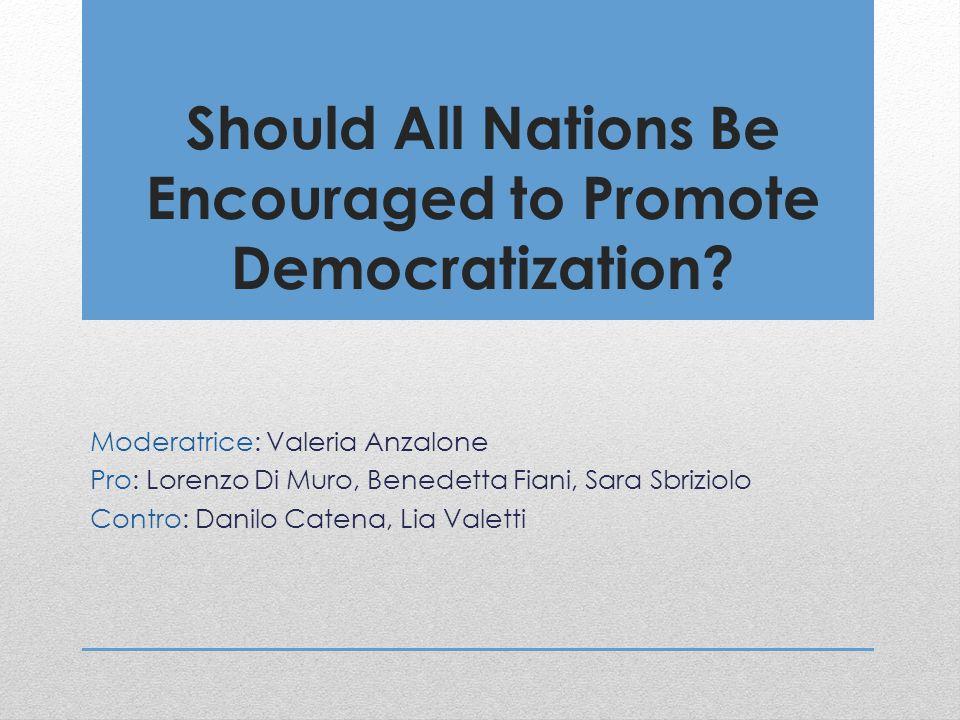 Should All Nations Be Encouraged to Promote Democratization? Moderatrice: Valeria Anzalone Pro: Lorenzo Di Muro, Benedetta Fiani, Sara Sbriziolo Contr