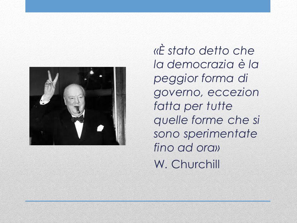 «È stato detto che la democrazia è la peggior forma di governo, eccezion fatta per tutte quelle forme che si sono sperimentate fino ad ora» W. Churchi