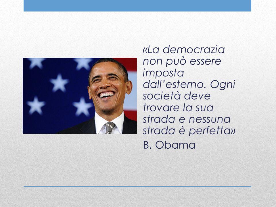 «La democrazia non può essere imposta dall'esterno. Ogni società deve trovare la sua strada e nessuna strada è perfetta» B. Obama