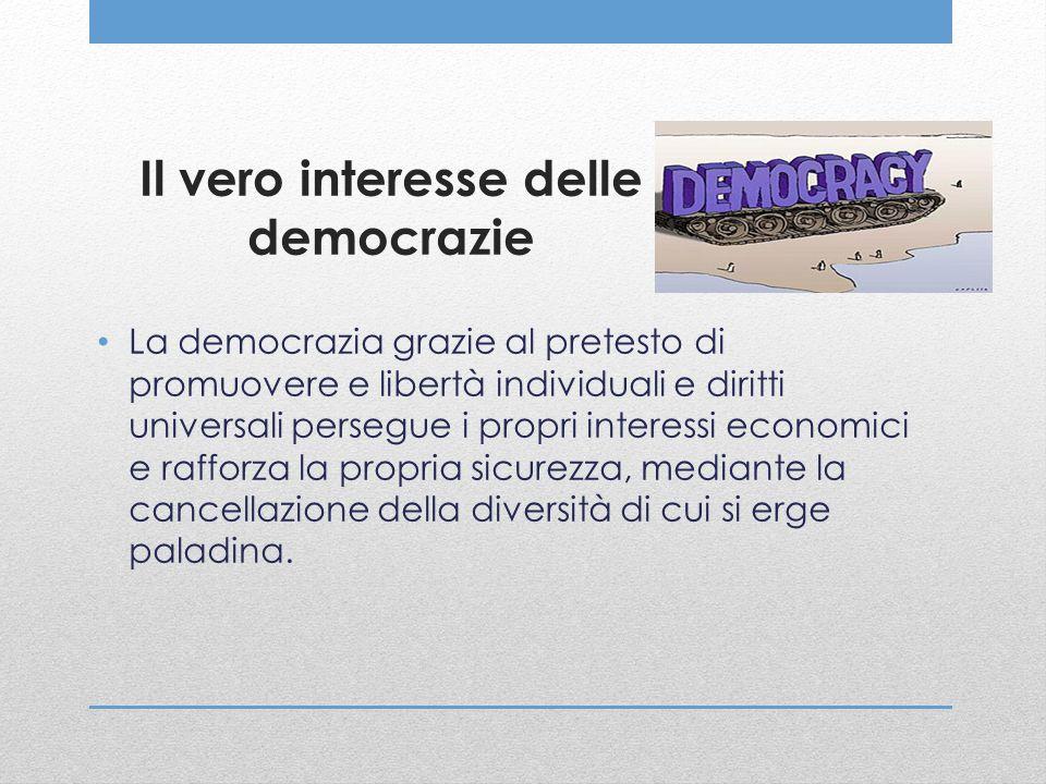 Il vero interesse delle democrazie La democrazia grazie al pretesto di promuovere e libertà individuali e diritti universali persegue i propri interes