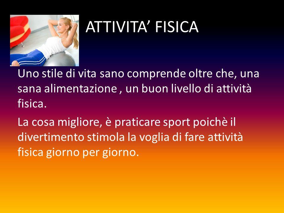 ATTIVITA' FISICA Uno stile di vita sano comprende oltre che, una sana alimentazione, un buon livello di attività fisica.