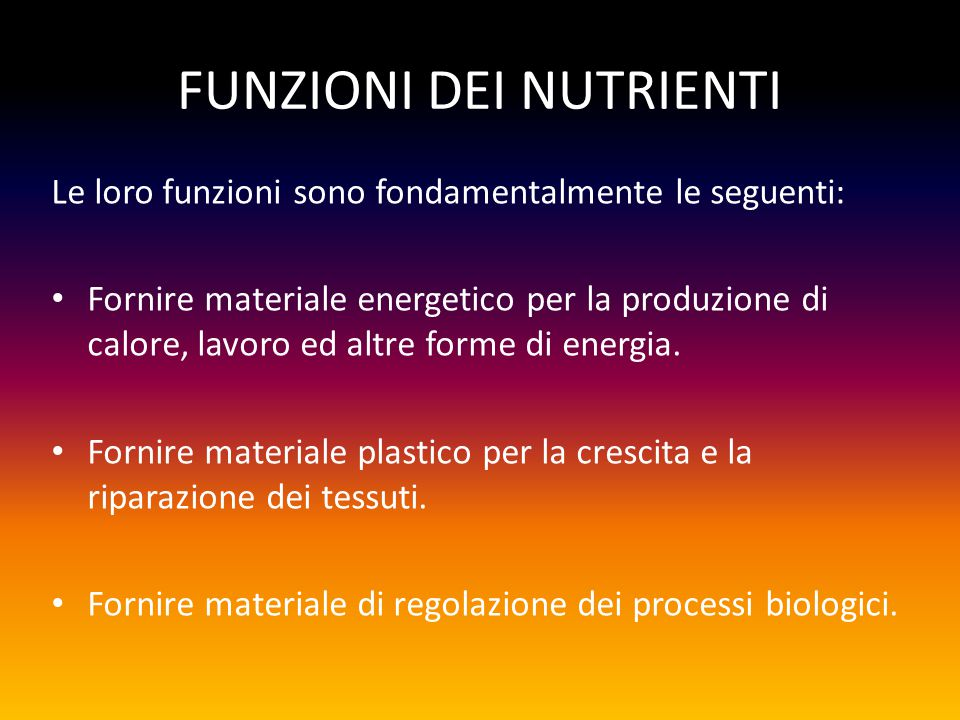 FUNZIONI DEI NUTRIENTI Le loro funzioni sono fondamentalmente le seguenti: Fornire materiale energetico per la produzione di calore, lavoro ed altre forme di energia.