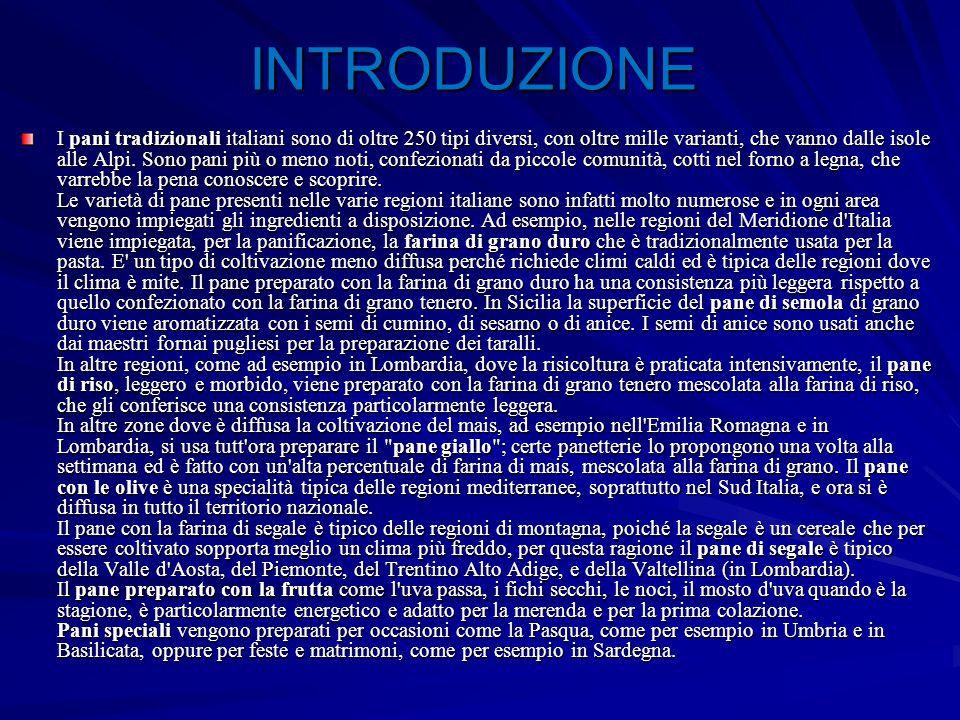 INTRODUZIONE I pani tradizionali italiani sono di oltre 250 tipi diversi, con oltre mille varianti, che vanno dalle isole alle Alpi. Sono pani più o m