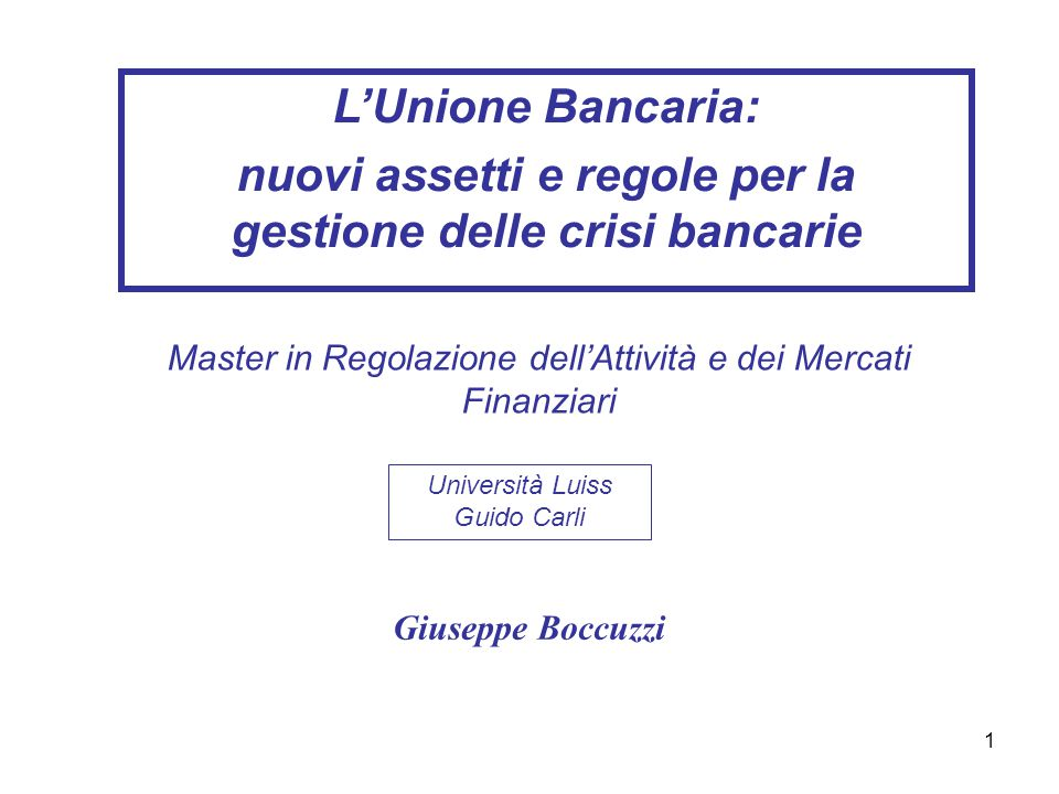 1 L'Unione Bancaria: nuovi assetti e regole per la gestione delle crisi bancarie Giuseppe Boccuzzi Università Luiss Guido Carli Master in Regolazione