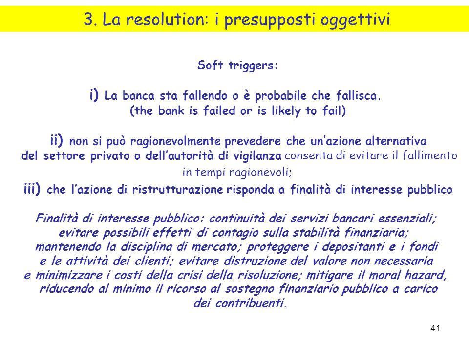 41 3. La resolution: i presupposti oggettivi Soft triggers: i) La banca sta fallendo o è probabile che fallisca. (the bank is failed or is likely to f