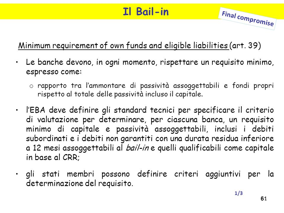61 Il Bail-in Final compromise Minimum requirement of own funds and eligible liabilities (art. 39) Le banche devono, in ogni momento, rispettare un re