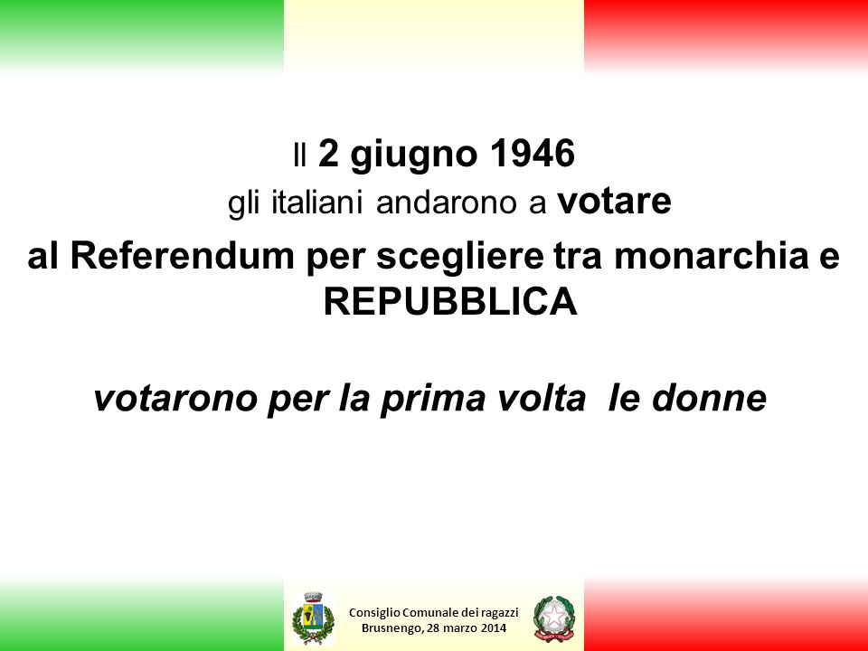 Consiglio Comunale dei ragazzi Brusnengo, 28 marzo 2014 Il 2 giugno 1946 gli italiani andarono a votare al Referendum per scegliere tra monarchia e RE