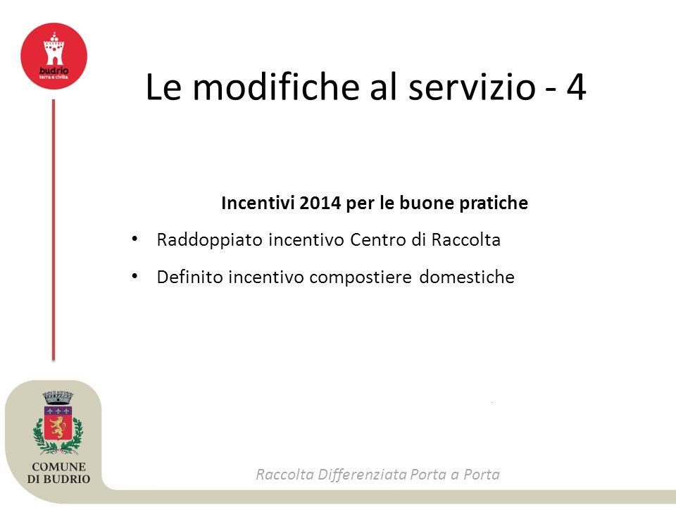 Le modifiche al servizio - 4 Raccolta Differenziata Porta a Porta Incentivi 2014 per le buone pratiche Raddoppiato incentivo Centro di Raccolta Definito incentivo compostiere domestiche