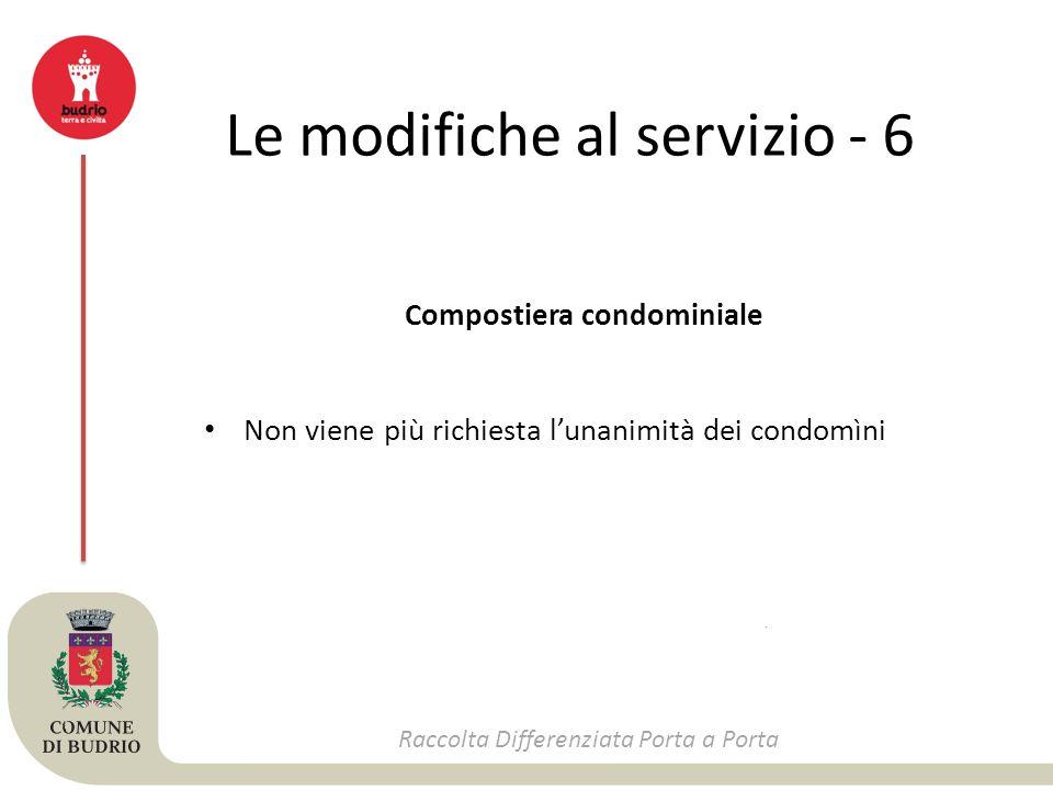 Le modifiche al servizio - 6 Raccolta Differenziata Porta a Porta Compostiera condominiale Non viene più richiesta l'unanimità dei condomìni