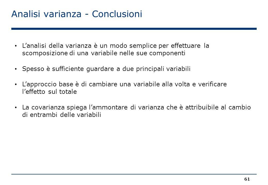 Analisi varianza - Conclusioni 61 L'analisi della varianza è un modo semplice per effettuare la scomposizione di una variabile nelle sue componenti Spesso è sufficiente guardare a due principali variabili L'approccio base è di cambiare una variabile alla volta e verificare l'effetto sul totale La covarianza spiega l'ammontare di varianza che è attribuibile al cambio di entrambi delle variabili