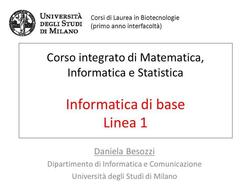 Corso integrato di Matematica, Informatica e Statistica Informatica di base Linea 1 Daniela Besozzi Dipartimento di Informatica e Comunicazione Univer