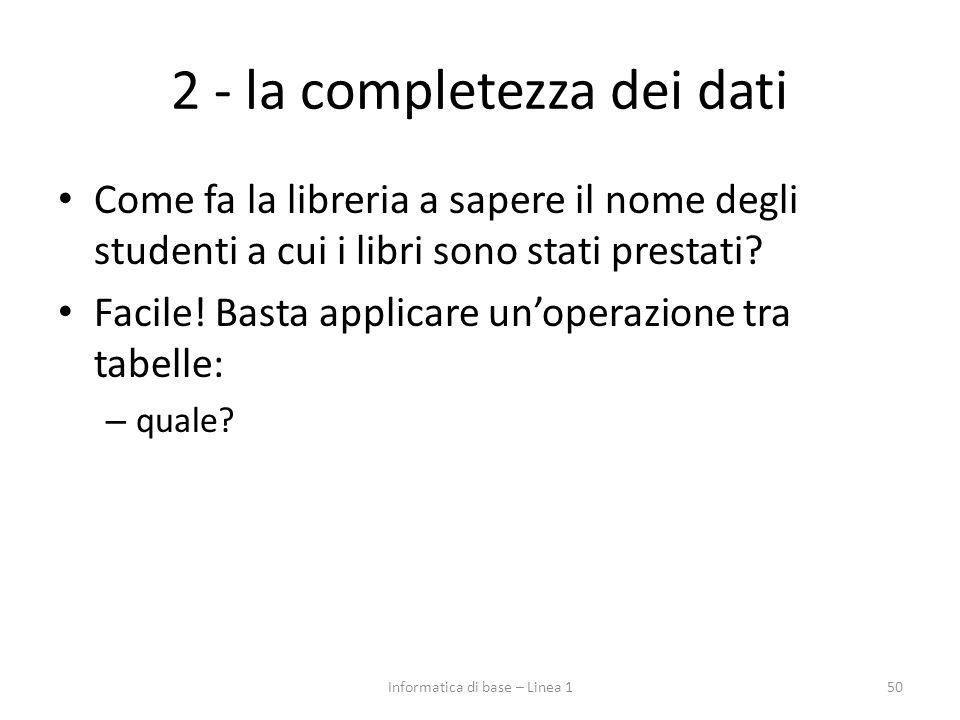 2 - la completezza dei dati Come fa la libreria a sapere il nome degli studenti a cui i libri sono stati prestati? Facile! Basta applicare un'operazio
