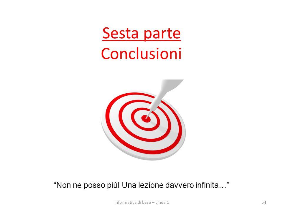 """Sesta parte Conclusioni 54 """"Non ne posso più! Una lezione davvero infinita…"""" Informatica di base – Linea 1"""