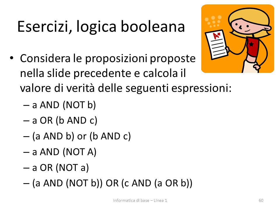 Esercizi, logica booleana Considera le proposizioni proposte nella slide precedente e calcola il valore di verità delle seguenti espressioni: – a AND (NOT b) – a OR (b AND c) – (a AND b) or (b AND c) – a AND (NOT A) – a OR (NOT a) – (a AND (NOT b)) OR (c AND (a OR b)) 60Informatica di base – Linea 1