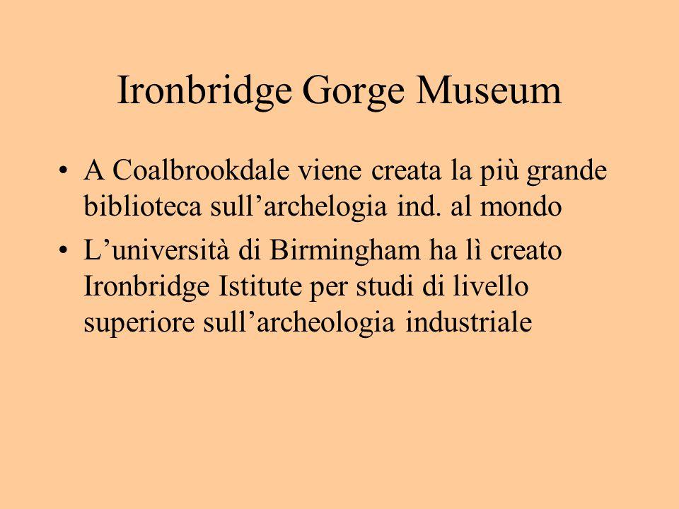 Ironbridge Gorge Museum A Coalbrookdale viene creata la più grande biblioteca sull'archelogia ind.