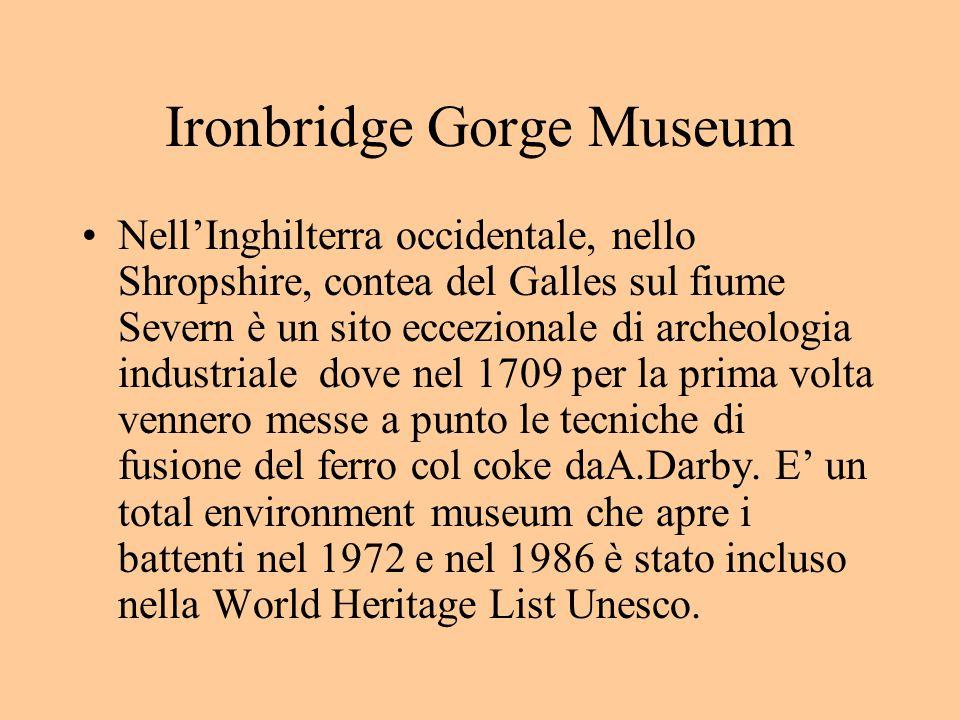 Ironbridge Gorge Museum Nell'Inghilterra occidentale, nello Shropshire, contea del Galles sul fiume Severn è un sito eccezionale di archeologia industriale dove nel 1709 per la prima volta vennero messe a punto le tecniche di fusione del ferro col coke daA.Darby.