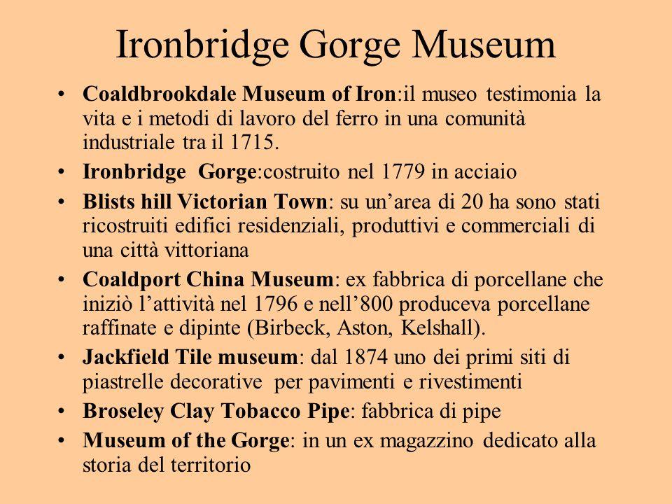 Ironbridge Gorge Museum Coaldbrookdale Museum of Iron:il museo testimonia la vita e i metodi di lavoro del ferro in una comunità industriale tra il 1715.