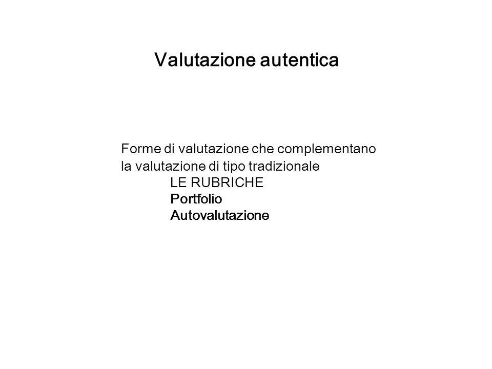 Valutazione autentica Forme di valutazione che complementano la valutazione di tipo tradizionale LE RUBRICHE Portfolio Autovalutazione