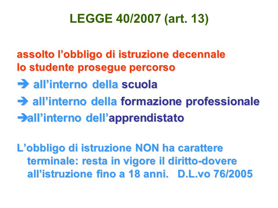 LEGGE 40/2007 (art. 13) assolto l'obbligo di istruzione decennale lo studente prosegue percorso  all'interno della scuola  all'interno della formazi