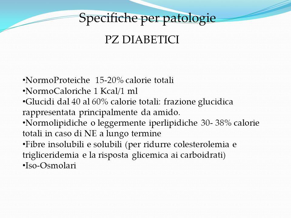 Specifiche per patologie NormoProteiche 15-20% calorie totali NormoCaloriche 1 Kcal/1 ml Glucidi dal 40 al 60% calorie totali: frazione glucidica rapp