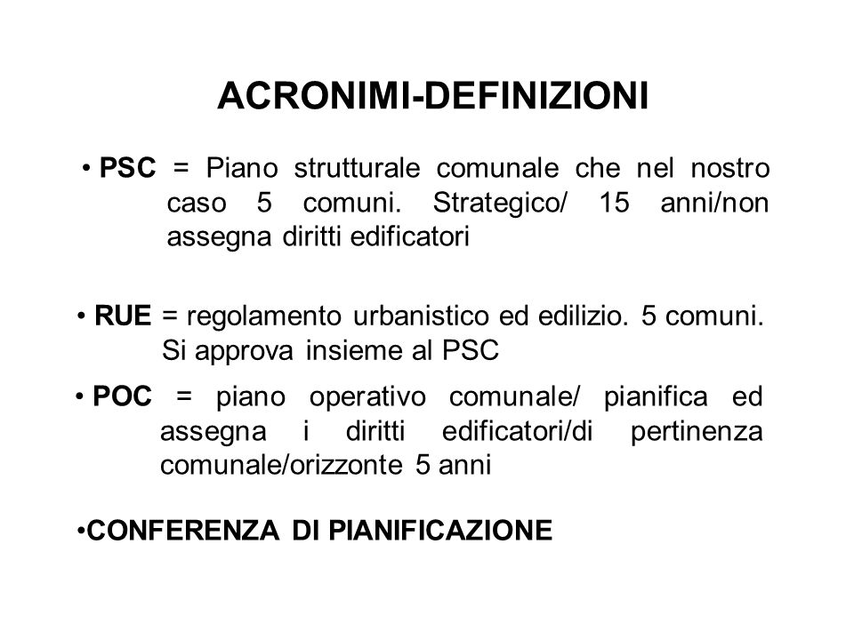 ACRONIMI-DEFINIZIONI CONFERENZA DI PIANIFICAZIONE PSC = Piano strutturale comunale che nel nostro caso 5 comuni.