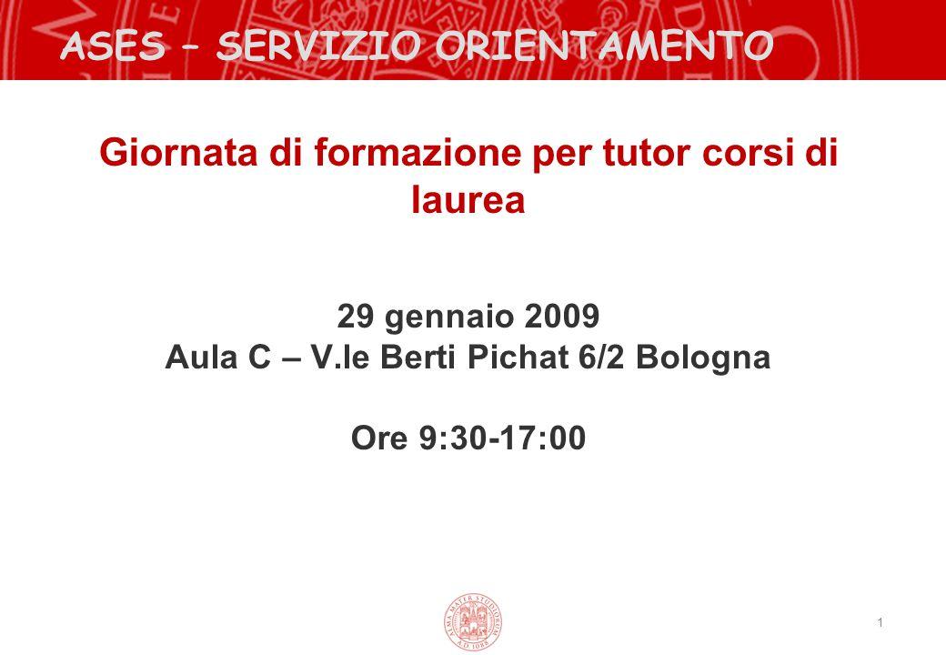 1 ASES – SERVIZIO ORIENTAMENTO Giornata di formazione per tutor corsi di laurea 29 gennaio 2009 Aula C – V.le Berti Pichat 6/2 Bologna Ore 9:30-17:00