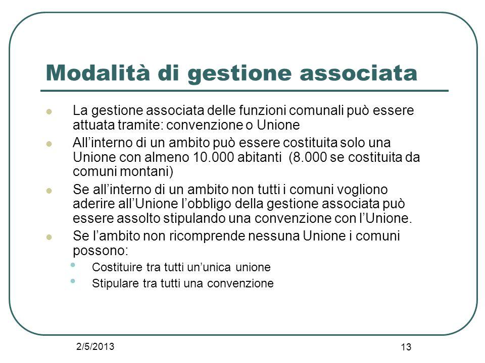2/5/2013 13 Modalità di gestione associata La gestione associata delle funzioni comunali può essere attuata tramite: convenzione o Unione All'interno