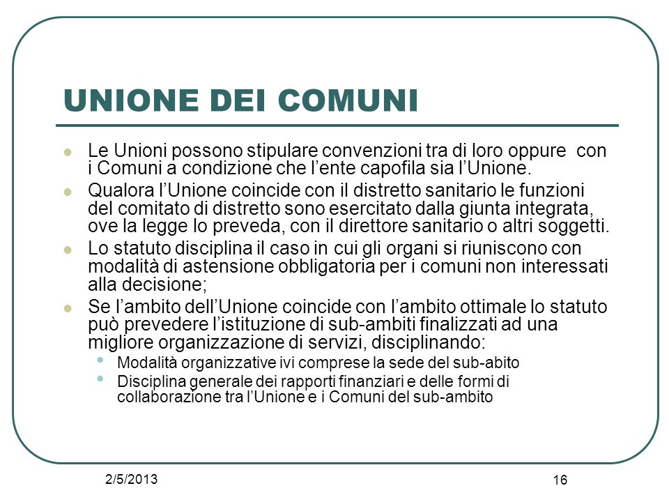 2/5/2013 16 UNIONE DEI COMUNI Le Unioni possono stipulare convenzioni tra di loro oppure con i Comuni a condizione che l'ente capofila sia l'Unione. Q