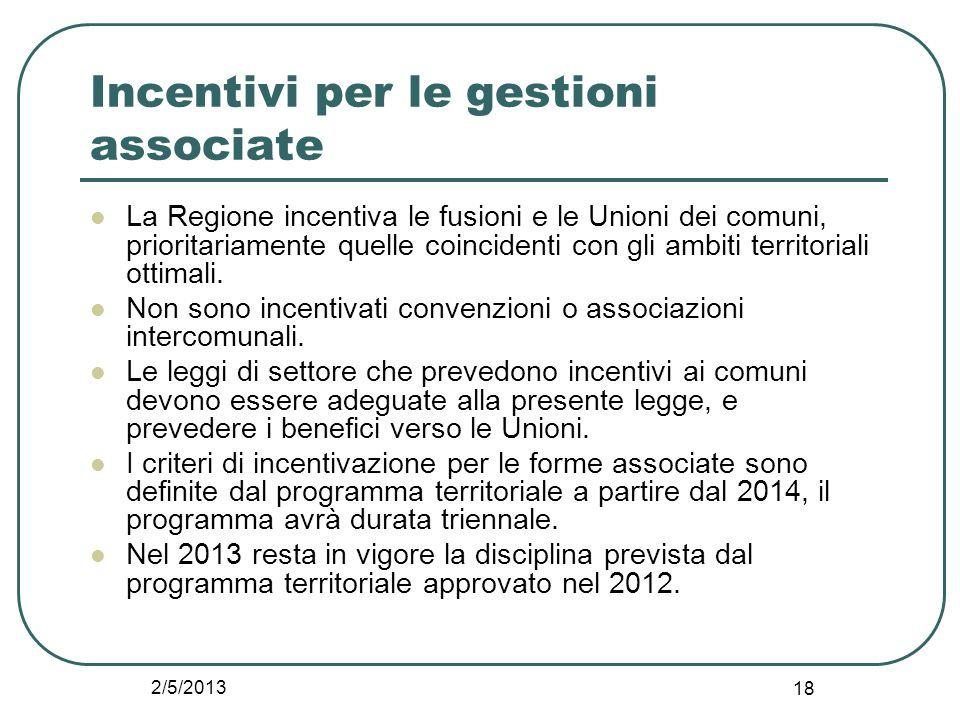 2/5/2013 18 Incentivi per le gestioni associate La Regione incentiva le fusioni e le Unioni dei comuni, prioritariamente quelle coincidenti con gli am