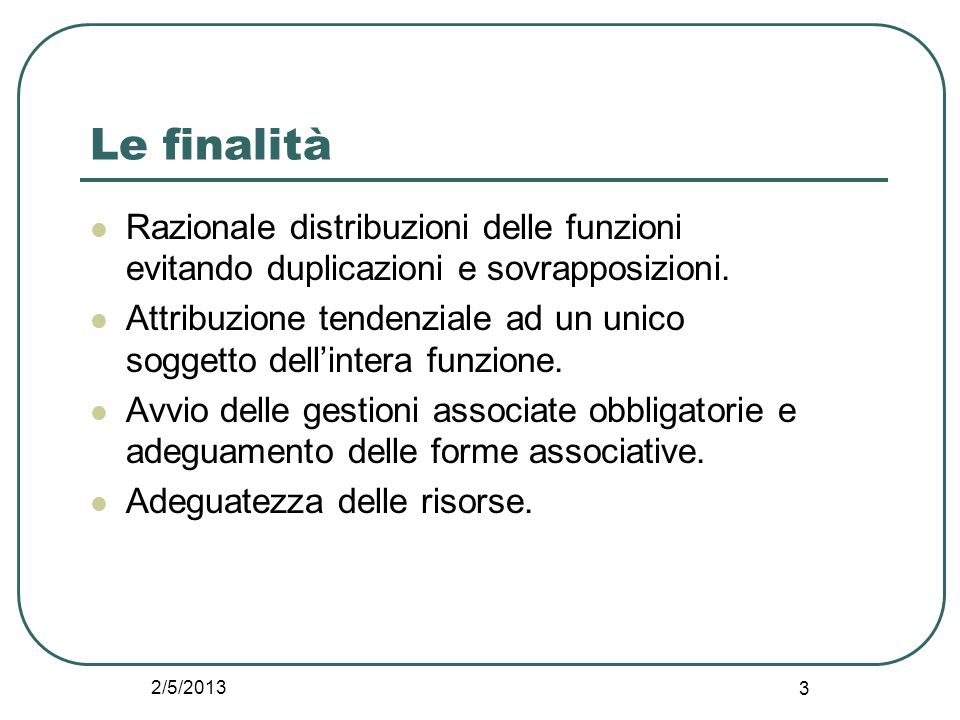 2/5/2013 3 Le finalità Razionale distribuzioni delle funzioni evitando duplicazioni e sovrapposizioni. Attribuzione tendenziale ad un unico soggetto d