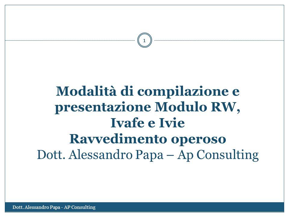 Modalità di compilazione e presentazione Modulo RW, Ivafe e Ivie Ravvedimento operoso Dott. Alessandro Papa – Ap Consulting 1 Dott. Alessandro Papa -