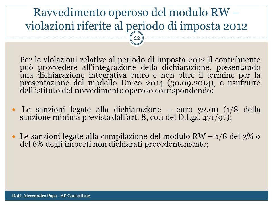 Ravvedimento operoso del modulo RW – violazioni riferite al periodo di imposta 2012 Dott. Alessandro Papa - AP Consulting 22 Per le violazioni relativ