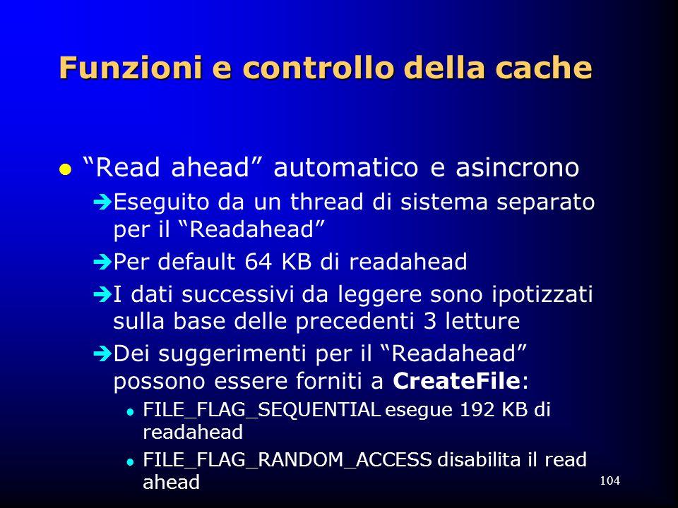 104 Funzioni e controllo della cache l Read ahead automatico e asincrono  Eseguito da un thread di sistema separato per il Readahead  Per default 64 KB di readahead  I dati successivi da leggere sono ipotizzati sulla base delle precedenti 3 letture  Dei suggerimenti per il Readahead possono essere forniti a CreateFile: l FILE_FLAG_SEQUENTIAL esegue 192 KB di readahead l FILE_FLAG_RANDOM_ACCESS disabilita il read ahead