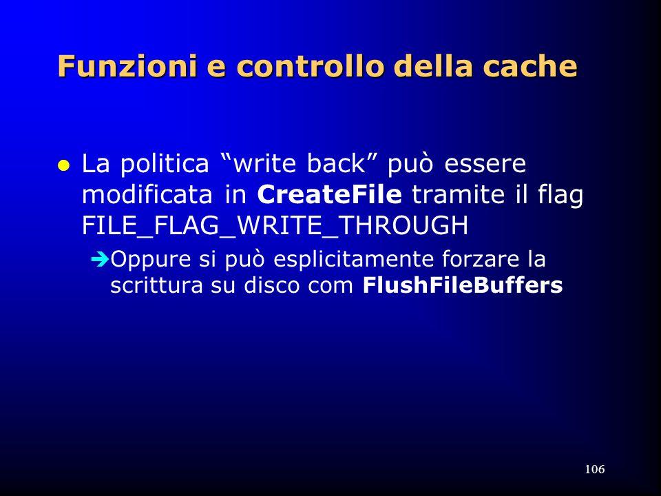 106 Funzioni e controllo della cache l La politica write back può essere modificata in CreateFile tramite il flag FILE_FLAG_WRITE_THROUGH  Oppure si può esplicitamente forzare la scrittura su disco com FlushFileBuffers