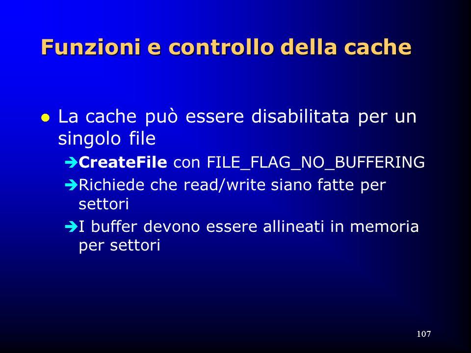 107 Funzioni e controllo della cache l La cache può essere disabilitata per un singolo file  CreateFile con FILE_FLAG_NO_BUFFERING  Richiede che read/write siano fatte per settori  I buffer devono essere allineati in memoria per settori