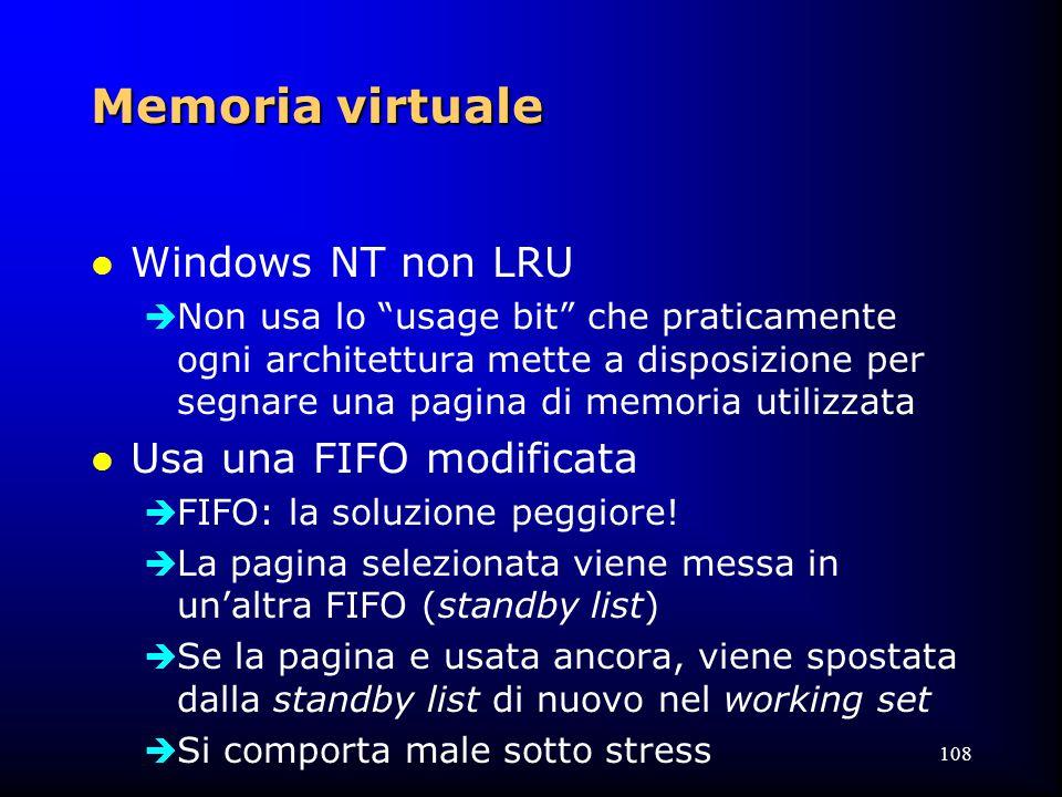 108 Memoria virtuale l Windows NT non LRU  Non usa lo usage bit che praticamente ogni architettura mette a disposizione per segnare una pagina di memoria utilizzata l Usa una FIFO modificata  FIFO: la soluzione peggiore.