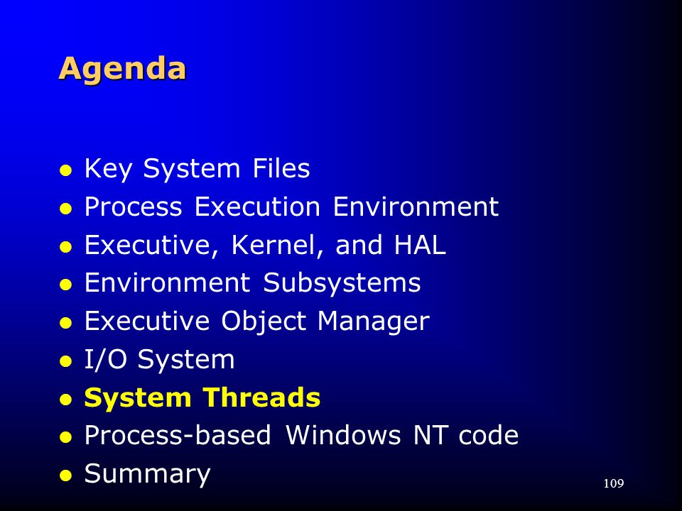 109 Agenda l Key System Files l Process Execution Environment l Executive, Kernel, and HAL l Environment Subsystems l Executive Object Manager l I/O System l System Threads l Process-based Windows NT code l Summary
