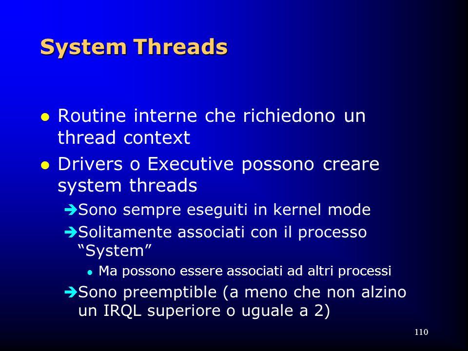 110 System Threads l Routine interne che richiedono un thread context l Drivers o Executive possono creare system threads  Sono sempre eseguiti in kernel mode  Solitamente associati con il processo System l Ma possono essere associati ad altri processi  Sono preemptible (a meno che non alzino un IRQL superiore o uguale a 2)