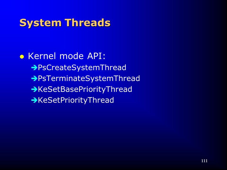 111 System Threads l Kernel mode API:  PsCreateSystemThread  PsTerminateSystemThread  KeSetBasePriorityThread  KeSetPriorityThread