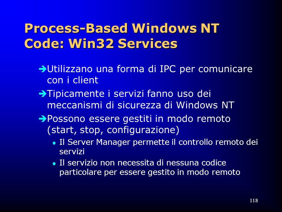 118 Process-Based Windows NT Code: Win32 Services  Utilizzano una forma di IPC per comunicare con i client  Tipicamente i servizi fanno uso dei meccanismi di sicurezza di Windows NT  Possono essere gestiti in modo remoto (start, stop, configurazione) l Il Server Manager permette il controllo remoto dei servizi l Il servizio non necessita di nessuna codice particolare per essere gestito in modo remoto