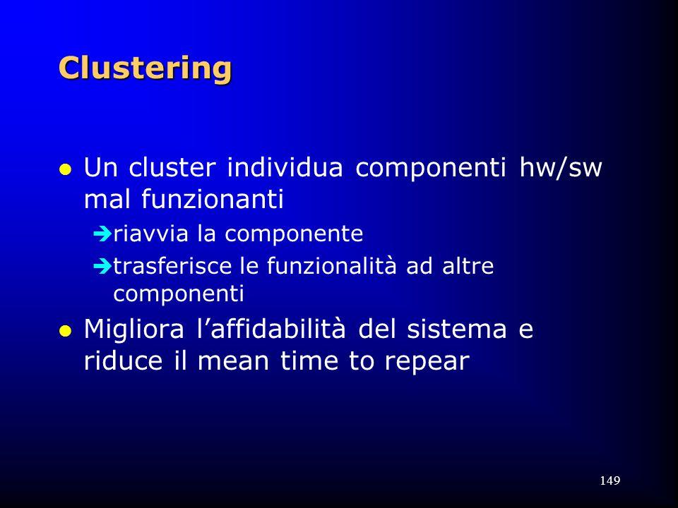 149 Clustering l Un cluster individua componenti hw/sw mal funzionanti  riavvia la componente  trasferisce le funzionalità ad altre componenti l Migliora l'affidabilità del sistema e riduce il mean time to repear