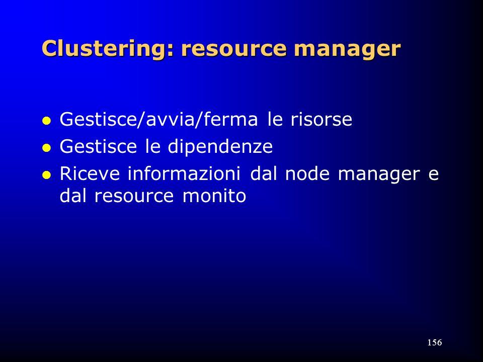 156 Clustering: resource manager l Gestisce/avvia/ferma le risorse l Gestisce le dipendenze l Riceve informazioni dal node manager e dal resource monito