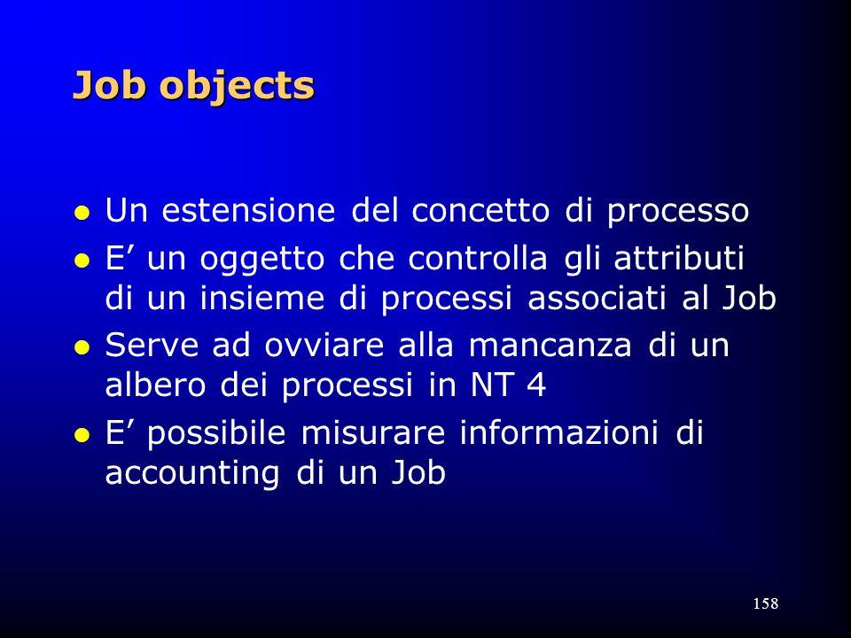 158 Job objects l Un estensione del concetto di processo l E' un oggetto che controlla gli attributi di un insieme di processi associati al Job l Serve ad ovviare alla mancanza di un albero dei processi in NT 4 l E' possibile misurare informazioni di accounting di un Job